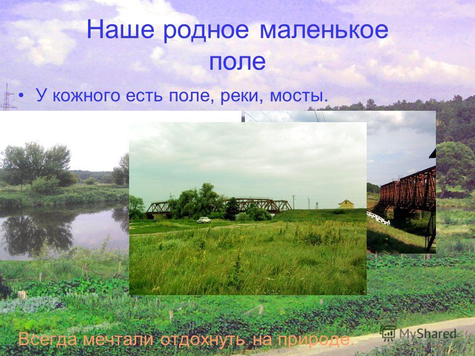 Наше родное маленькое поле У кожного есть поле, реки, мосты. Всегда мечтали отдохнуть на природе.