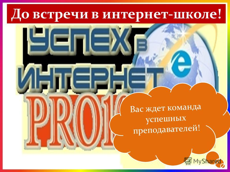 Если вы хотите научиться дружить с ИНТЕРНЕТом – приходите в нашу школу! Мои координаты: E-mail на Гуглеlediuspeh21@gmail.сom E-mail на Яндексеya-lediuspeh2013@yandex.ru Логин в Skypeariadna1433