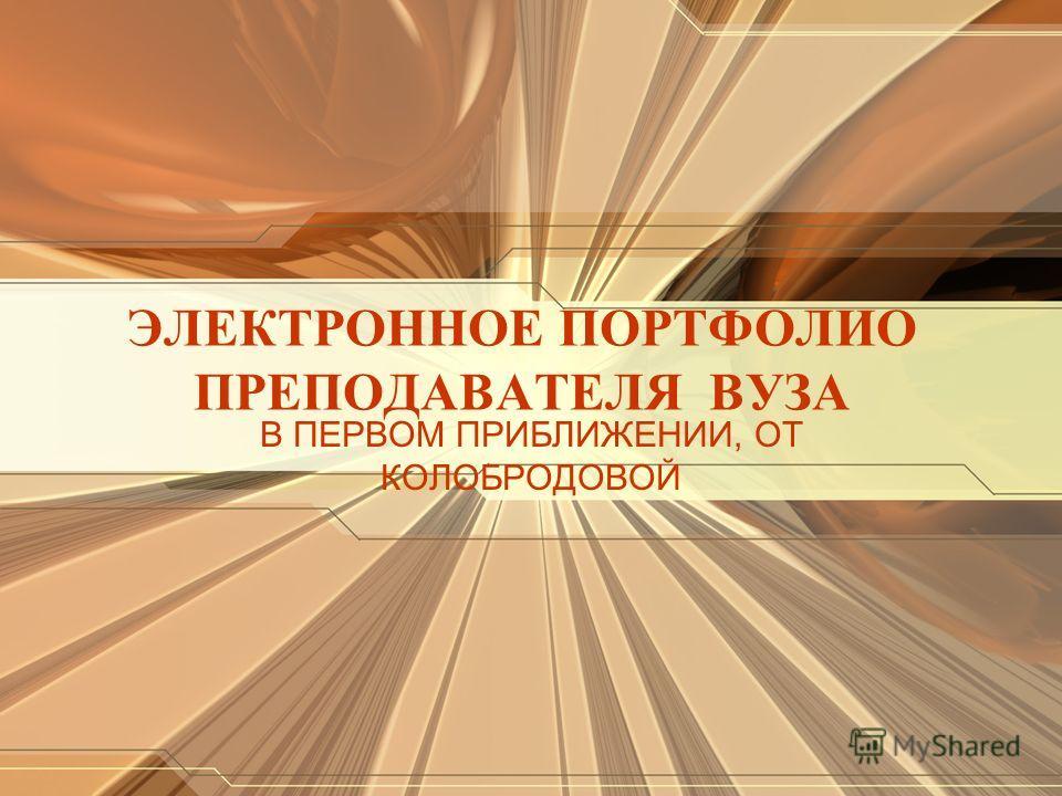 ЭЛЕКТРОННОЕ ПОРТФОЛИО ПРЕПОДАВАТЕЛЯ ВУЗА В ПЕРВОМ ПРИБЛИЖЕНИИ, ОТ КОЛОБРОДОВОЙ