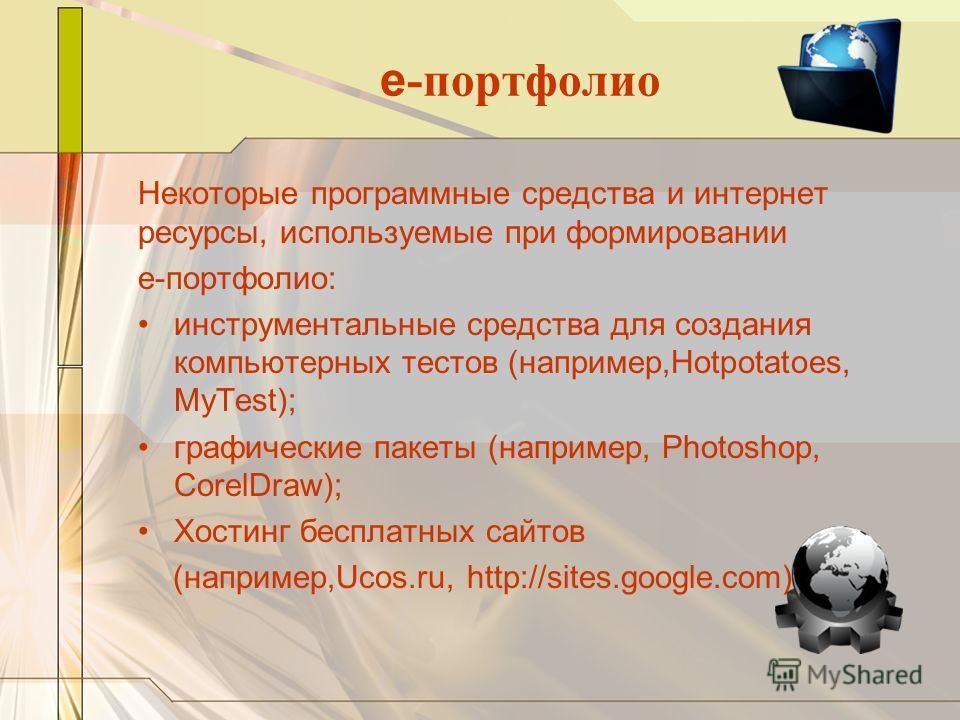 e -портфолио Некоторые программные средства и интернет ресурсы, используемые при формировании e-портфолио: инструментальные средства для создания компьютерных тестов (например,Hotpotatoes, MyTest); графические пакеты (например, Photoshop, CorelDraw);
