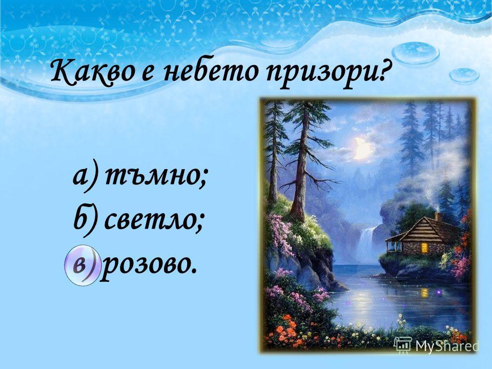 лулалула лулалула Какво е небето призори? а) тъмно; б) светло; в) розово.