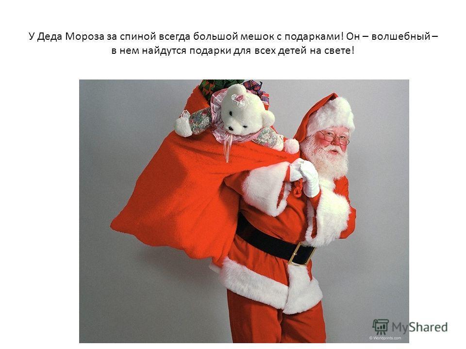 У Деда Мороза за спиной всегда большой мешок с подарками! Он – волшебный – в нем найдутся подарки для всех детей на свете!