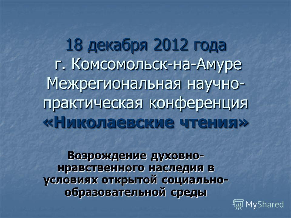 18 декабря 2012 года г. Комсомольск-на-Амуре Межрегиональная научно- практическая конференция «Николаевские чтения» Возрождение духовно- нравственного наследия в условиях открытой социально- образовательной среды