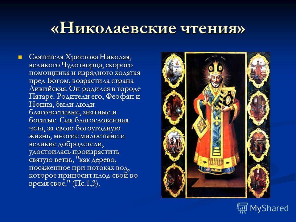 «Николаевские чтения» Святителя Христова Николая, великого Чудотворца, скорого помощника и изрядного ходатая пред Богом, возрастила страна Ликийская. Он родился в городе Патаре. Родители его, Феофан и Нонна, были люди благочестивые, знатные и богатые
