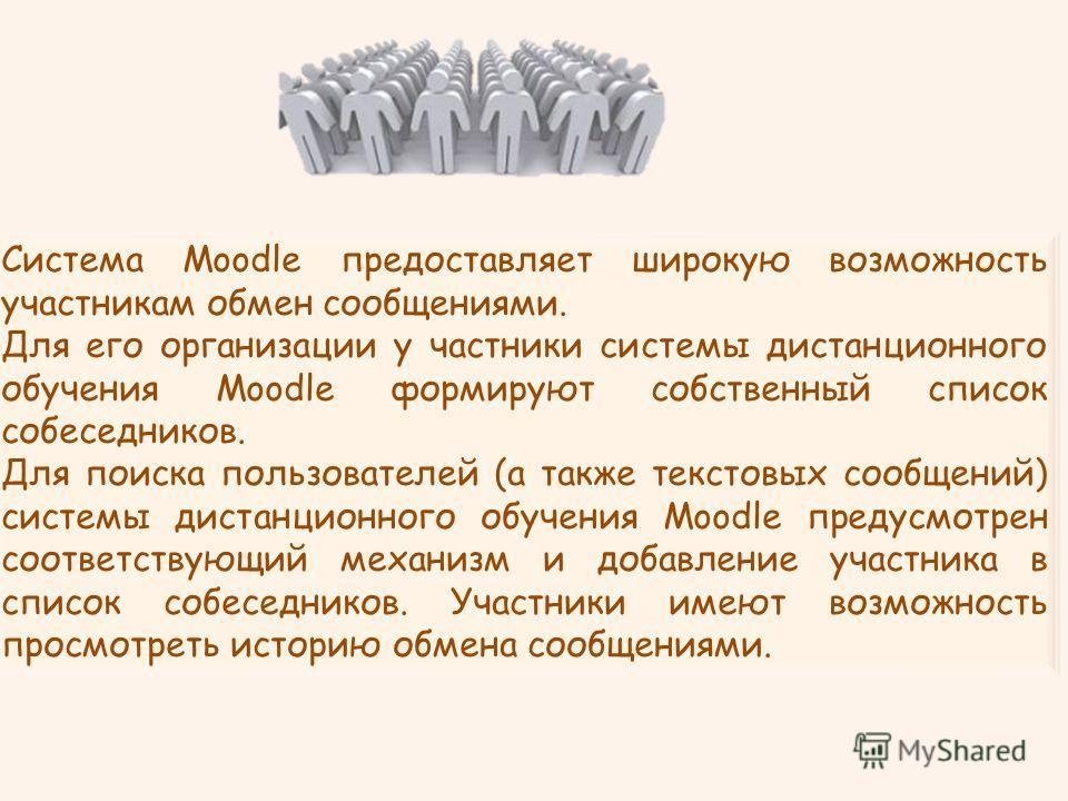 Система Moodle предоставляет широкую возможность участникам обмен сообщениями. Для его организации у частники системы дистанционного обучения Moodle формируют собственный список собеседников. Для поиска пользователей (а также текстовых сообщений) сис