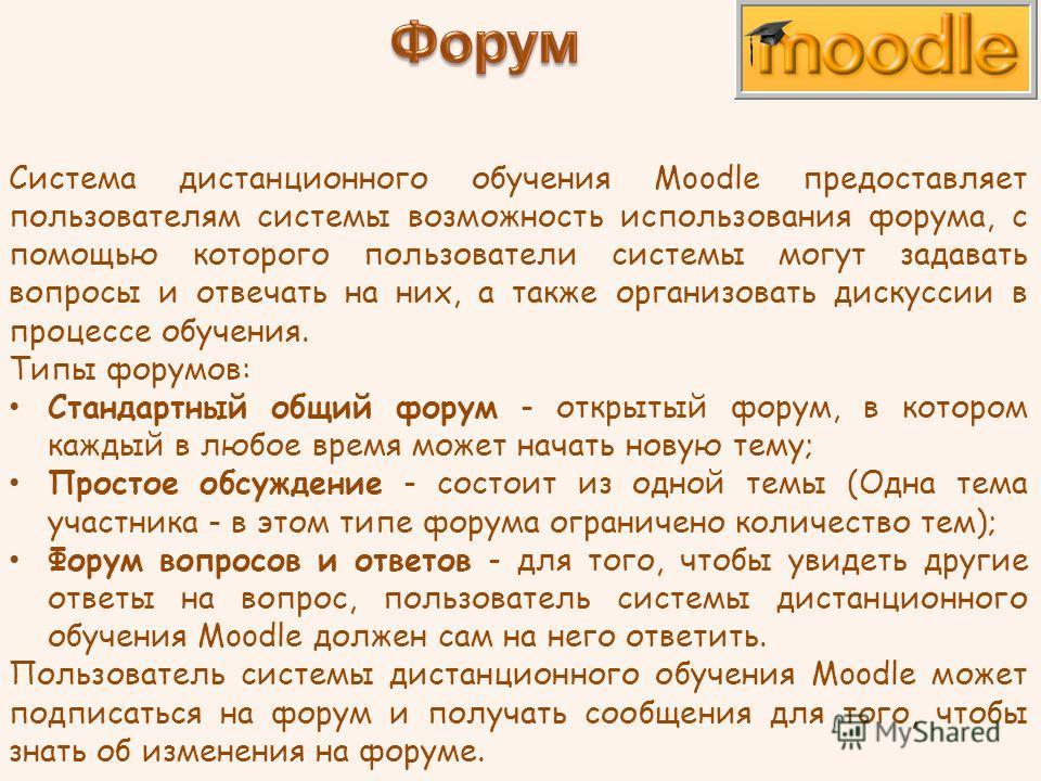 Система дистанционного обучения Moodle предоставляет пользователям системы возможность использования форума, с помощью которого пользователи системы могут задавать вопросы и отвечать на них, а также организовать дискуссии в процессе обучения. Типы фо