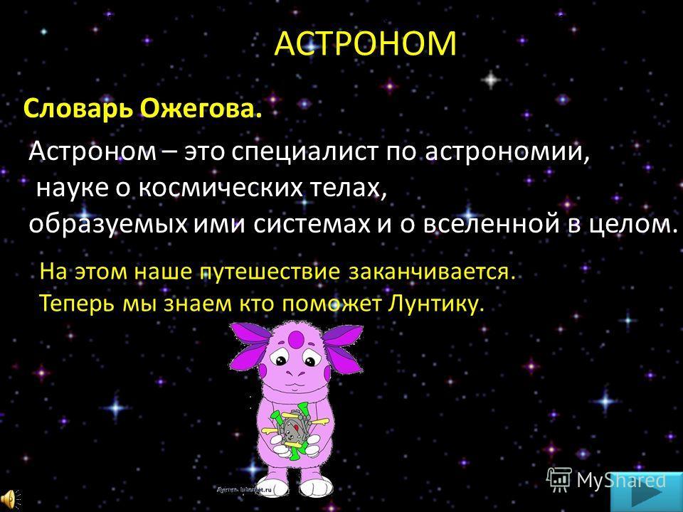 АСТРОНОМ Астроном – это специалист по астрономии, науке о космических телах, образуемых ими системах и о вселенной в целом. Словарь Ожегова. На этом наше путешествие заканчивается. Теперь мы знаем кто поможет Лунтику. Выбери, ту звезду, которая соотв