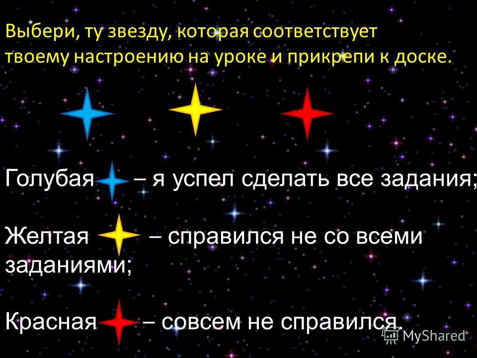 Голубая – я успел сделать все задания; Желтая – справился не со всеми заданиями; Красная – совсем не справился. Выбери, ту звезду, которая соответствует твоему настроению на уроке и прикрепи к доске.