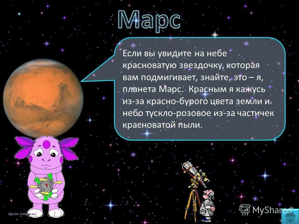 Если вы увидите на небе красноватую звездочку, которая вам подмигивает, знайте, это – я, планета Марс. Красным я кажусь из-за красно-бурого цвета земли и небо тускло-розовое из-за частичек красноватой пыли.