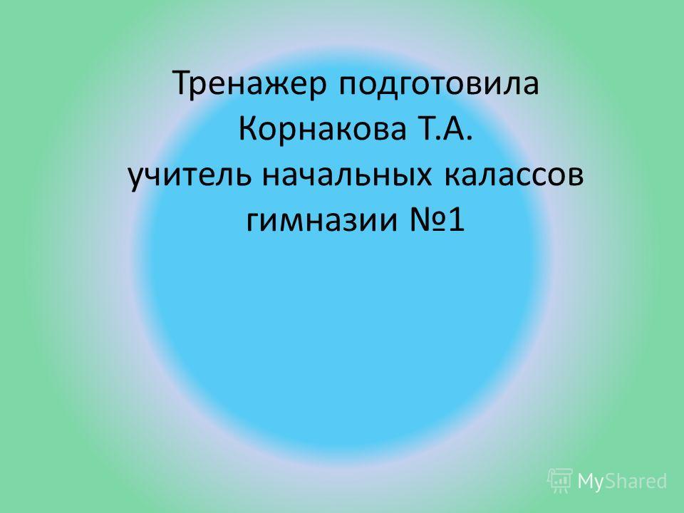 Тренажер подготовила Корнакова Т.А. учитель начальных калассов гимназии 1