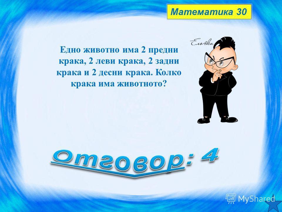 Математика 30 Едно животно има 2 предни крака, 2 леви крака, 2 задни крака и 2 десни крака. Колко крака има животното?