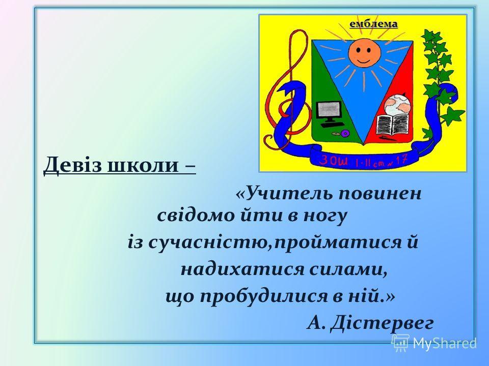 емблема емблема Девіз школи – «Учитель повинен свідомо йти в ногу із сучасністю,пройматися й надихатися силами, що пробудилися в ній.» А. Дістервег
