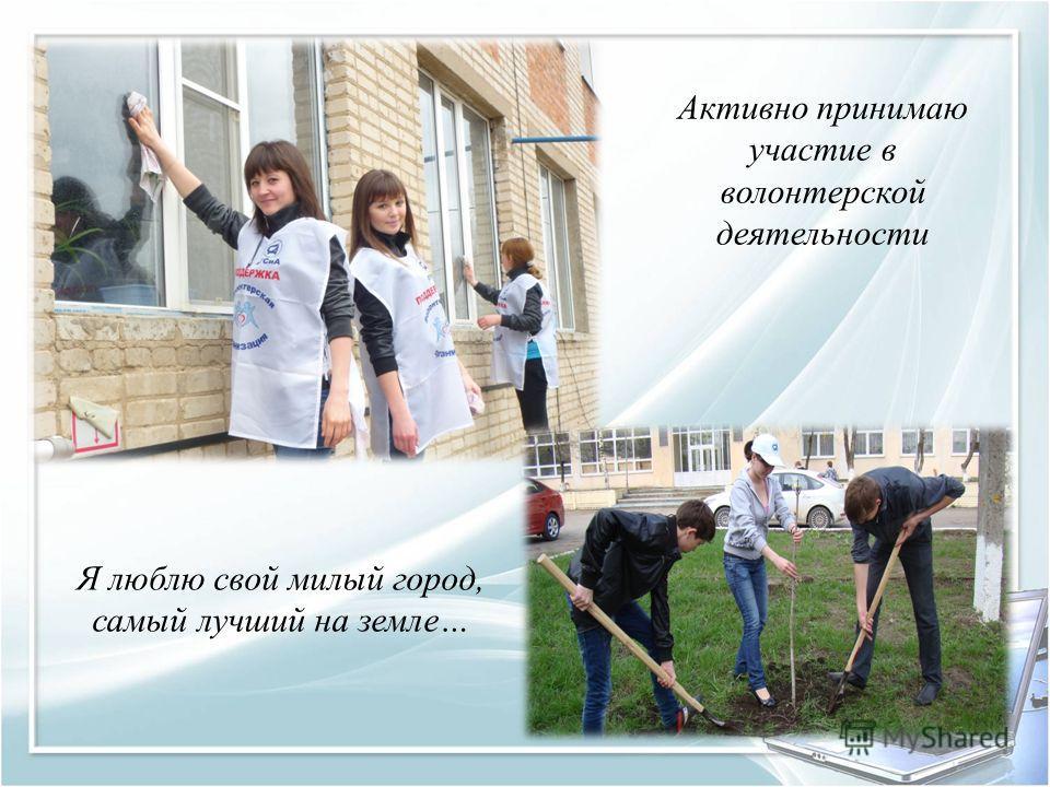 Активно принимаю участие в волонтерской деятельности Я люблю свой милый город, самый лучший на земле…