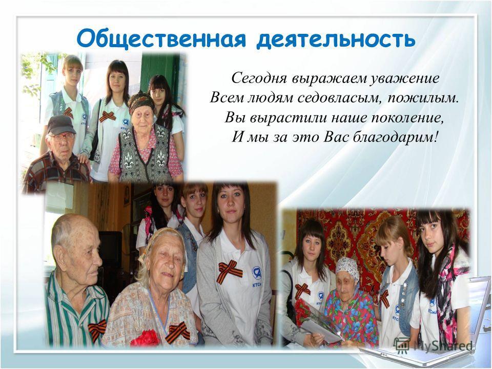 Общественная деятельность Сегодня выражаем уважение Всем людям седовласым, пожилым. Вы вырастили наше поколение, И мы за это Вас благодарим!