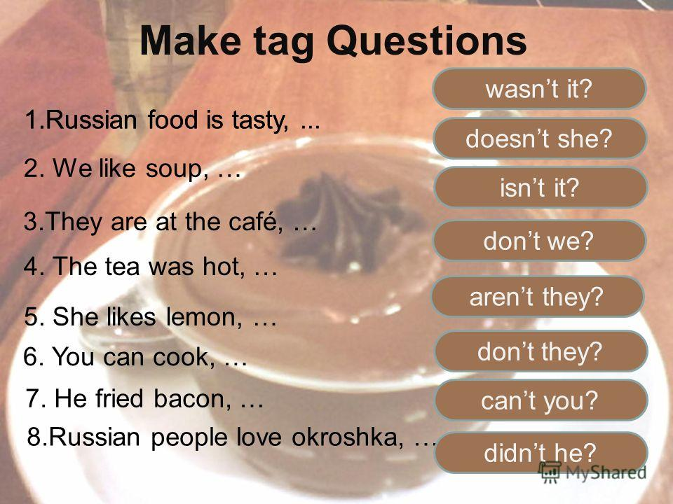Make tag Questions 1.Russian food is tasty,... 2. We like soup, … 3.They are at the café, … 4. The tea was hot, … 5. She likes lemon, … 1.Russian food is tasty, 6. You can cook, … 7. He fried bacon, … 8.Russian people love okroshka, … wasnt it? doesn