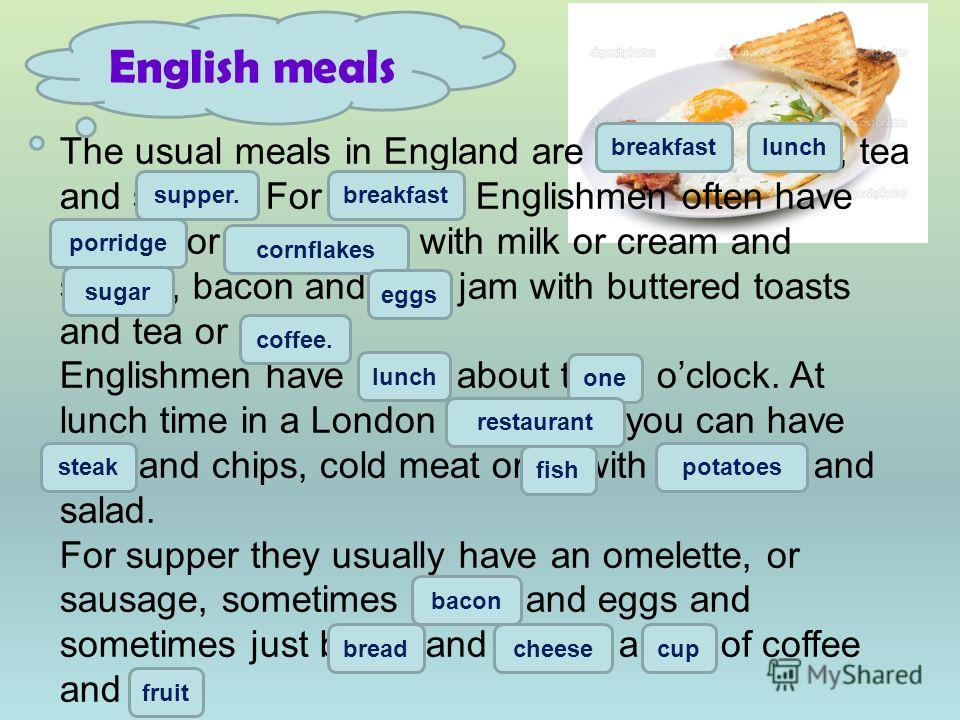 The usual meals in England are brekfast, lanch, tea and sapper. For brekfast Englishmen often have porrige or cornfleikes with milk or cream and shugar, bacon and egs, jam with buttered toasts and tea or cofee. Englishmen have lanch about three ocloc