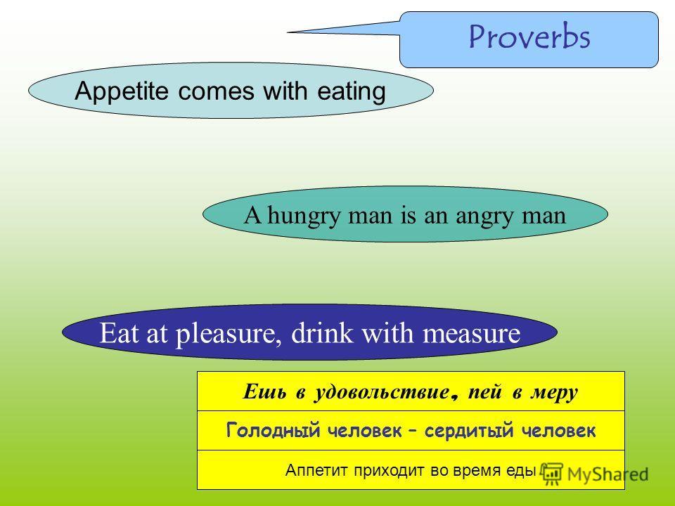 Appetite comes with eating A hungry man is an angry man Eat at pleasure, drink with measure Ешь в удовольствие, пей в меру Голодный человек – сердитый человек Аппетит приходит во время еды Proverbs