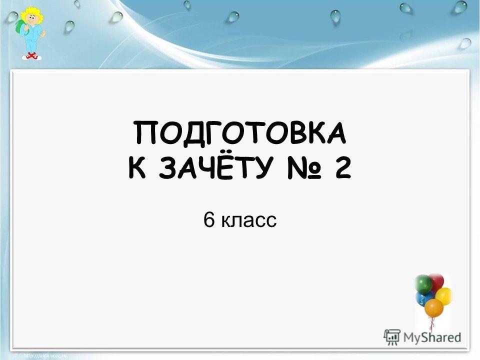 ПОДГОТОВКА К ЗАЧЁТУ 2 6 класс