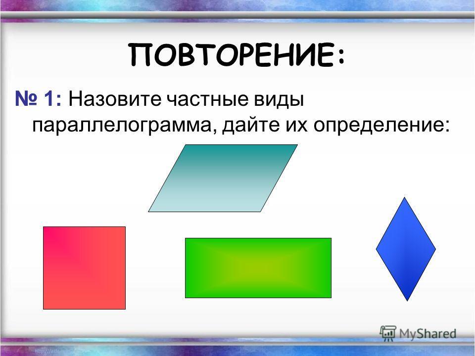 ПОВТОРЕНИЕ: 1: Назовите частные виды параллелограмма, дайте их определение: