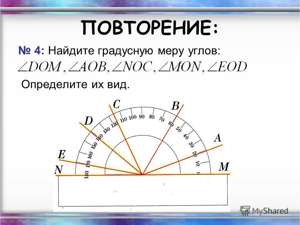 ПОВТОРЕНИЕ: 4: Найдите градусную меру углов: Определите их вид.