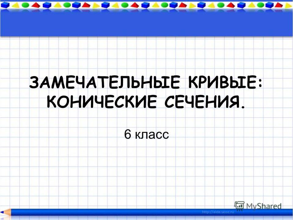 ЗАМЕЧАТЕЛЬНЫЕ КРИВЫЕ: КОНИЧЕСКИЕ СЕЧЕНИЯ. 6 класс