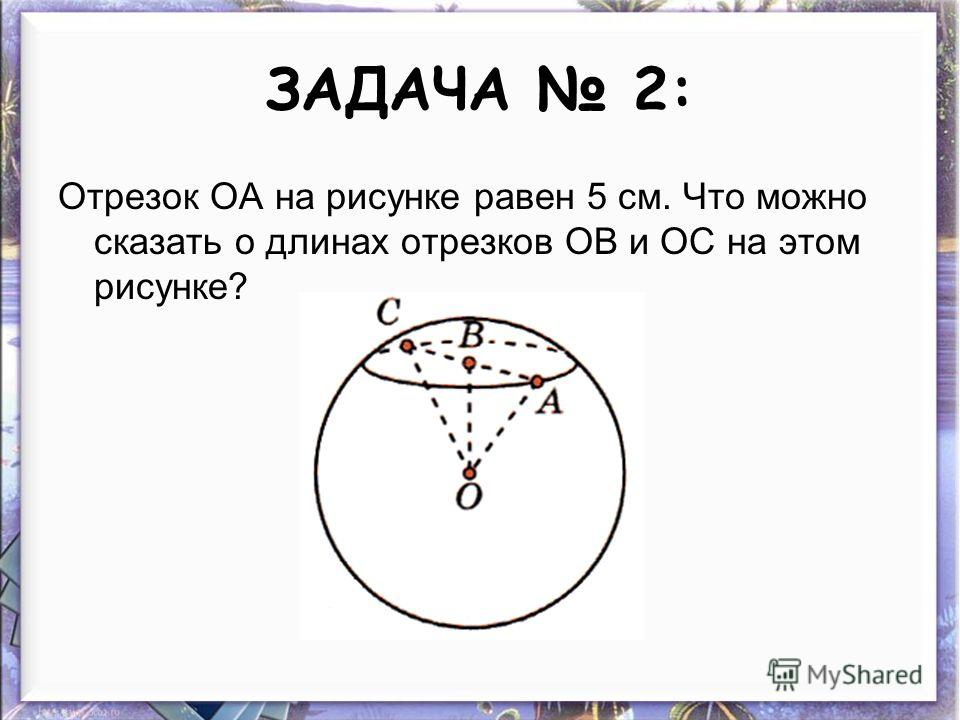 ЗАДАЧА 2: Отрезок ОА на рисунке равен 5 см. Что можно сказать о длинах отрезков ОВ и ОС на этом рисунке?