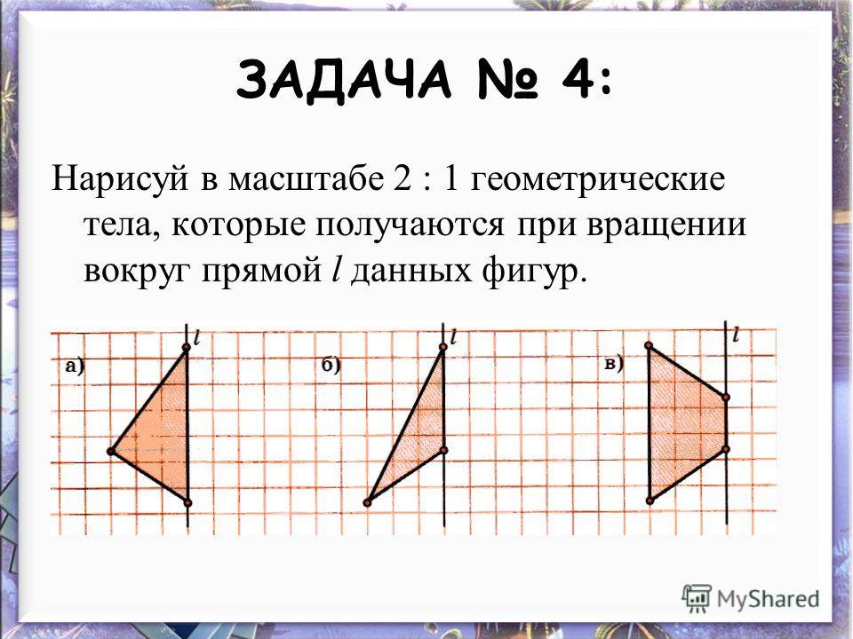 ЗАДАЧА 4: Нарисуй в масштабе 2 : 1 геометрические тела, которые получаются при вращении вокруг прямой l данных фигур.