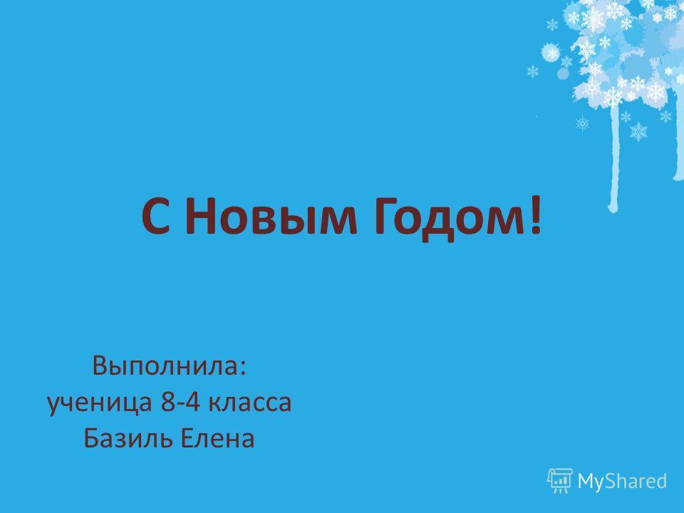С Новым Годом! Выполнила: ученица 8-4 класса Базиль Елена