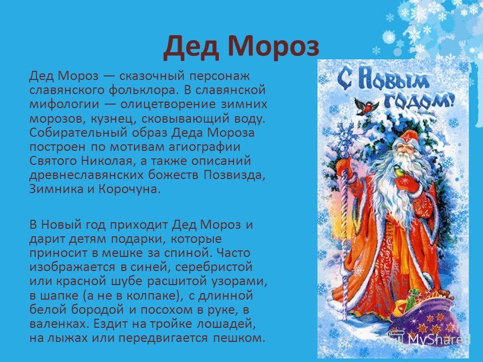 Дед Мороз Дед Мороз сказочный персонаж славянского фольклора. В славянской мифологии олицетворение зимних морозов, кузнец, сковывающий воду. Собирательный образ Деда Мороза построен по мотивам агиографии Святого Николая, а также описаний древнеславян