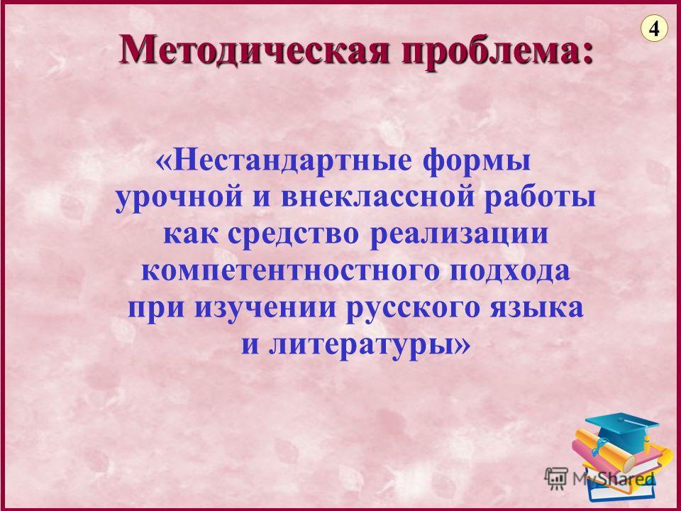 4 «Нестандартные формы урочной и внеклассной работы как средство реализации компетентностного подхода при изучении русского языка и литературы» Методическая проблема: