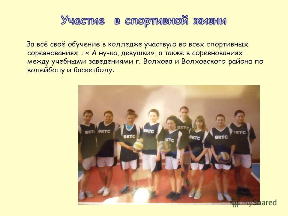 За всё своё обучение в колледже участвую во всех спортивных соревнованиях : « А ну-ка, девушки», а также в соревнованиях между учебными заведениями г. Волхова и Волховского района по волейболу и баскетболу.