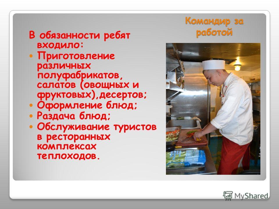 Командир за работой В обязанности ребят входило: Приготовление различных полуфабрикатов, салатов (овощных и фруктовых),десертов; Оформление блюд; Раздача блюд; Обслуживание туристов в ресторанных комплексах теплоходов.