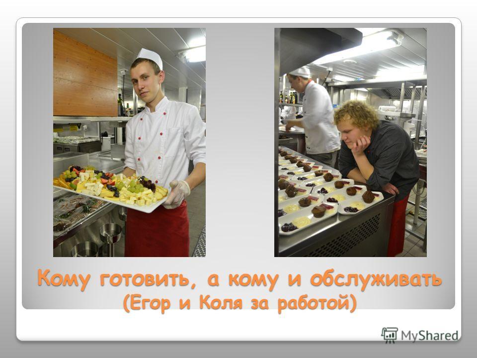 Кому готовить, а кому и обслуживать (Егор и Коля за работой)