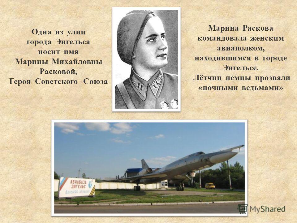 Одна из улиц города Энгельса носит имя Марины Михайловны Расковой, Героя Советского Союза Марина Раскова командовала женским авиаполком, находившимся в городе Энгельсе. Лётчиц немцы прозвали «ночными ведьмами»