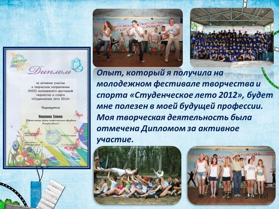 Опыт, который я получила на молодежном фестивале творчества и спорта «Студенческое лето 2012», будет мне полезен в моей будущей профессии. Моя творческая деятельность была отмечена Дипломом за активное участие.