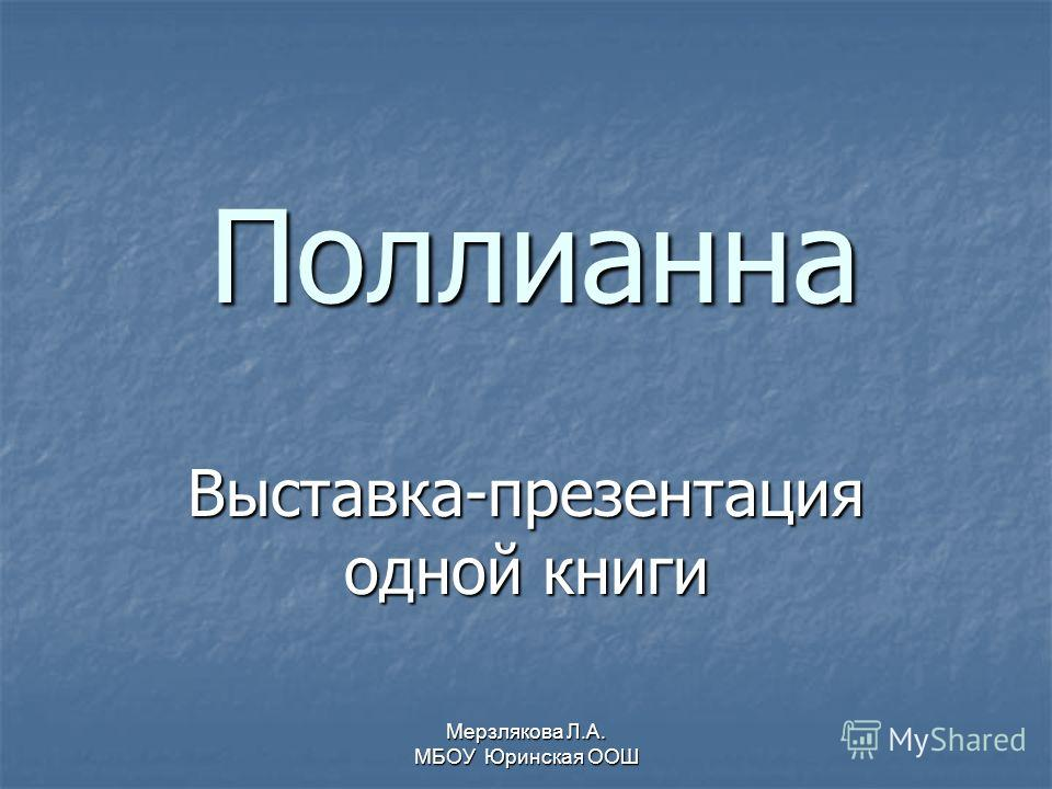 Мерзлякова Л.А. МБОУ Юринская ООШ Поллианна Выставка-презентация одной книги