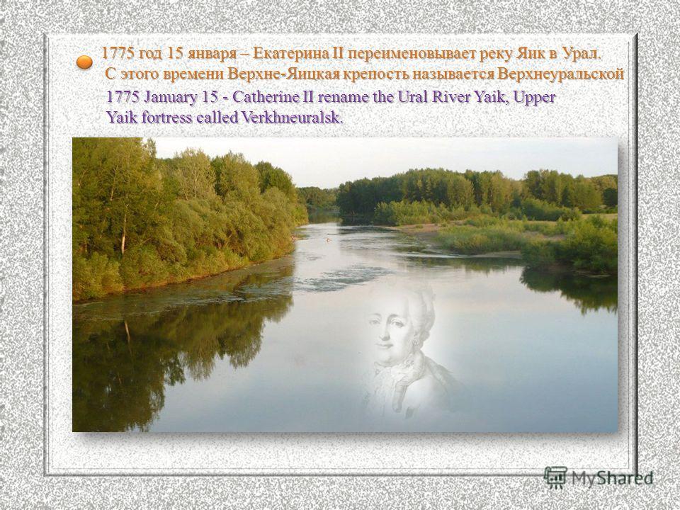 1775 год 15 января – Екатерина II переименовывает реку Яик в Урал. С этого времени Верхне-Яицкая крепость называется Верхнеуральской С этого времени Верхне-Яицкая крепость называется Верхнеуральской 1775 January 15 - Catherine II rename the Ural Rive