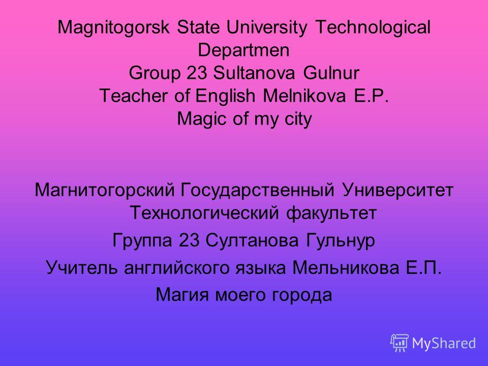 Magnitogorsk State University Technological Departmen Group 23 Sultanova Gulnur Teacher of English Melnikova E.P. Magic of my city Магнитогорский Государственный Университет Технологический факультет Группа 23 Султанова Гульнур Учитель английского яз