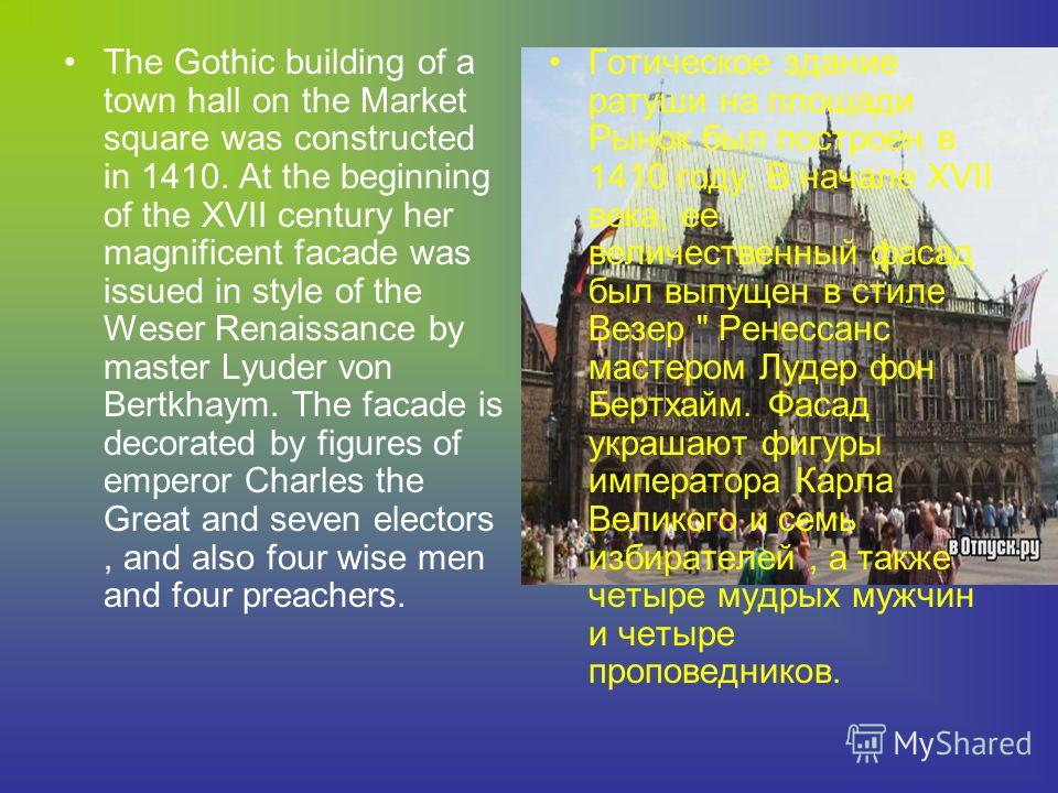 The Gothic building of a town hall on the Market square was constructed in 1410. At the beginning of the XVII century her magnificent facade was issued in style of the Weser Renaissance by master Lyuder von Bertkhaym. The facade is decorated by figur