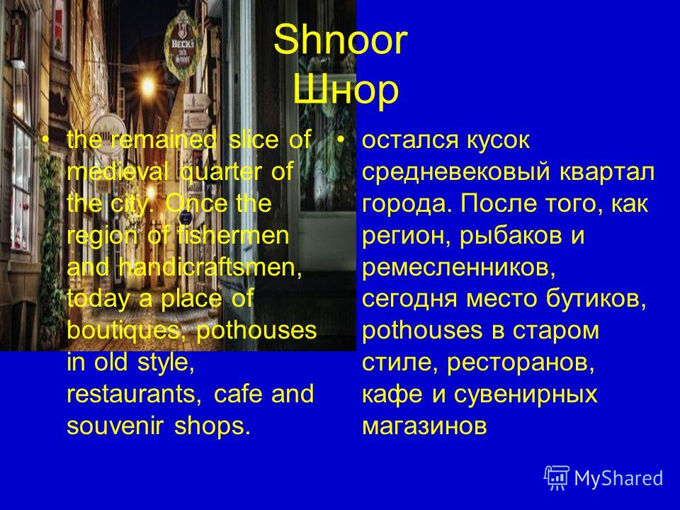 Shnoor Шнор the remained slice of medieval quarter of the city. Once the region of fishermen and handicraftsmen, today a place of boutiques, pothouses in old style, restaurants, cafe and souvenir shops. остался кусок средневековый квартал города. Пос