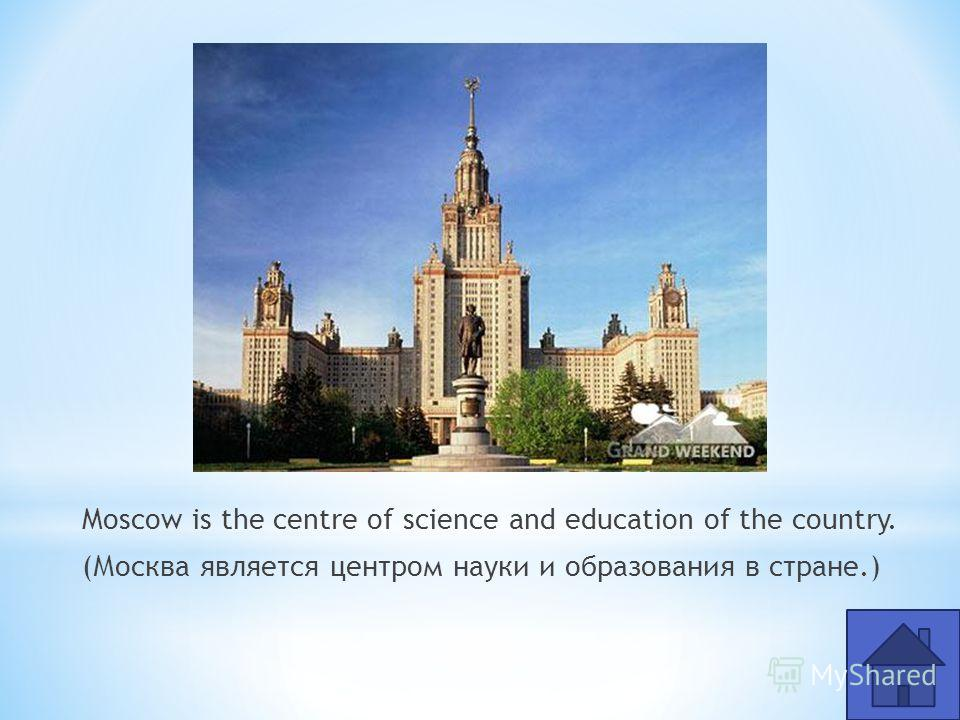 Moscow is the centre of science and education of the country. (Москва является центром науки и образования в стране.)