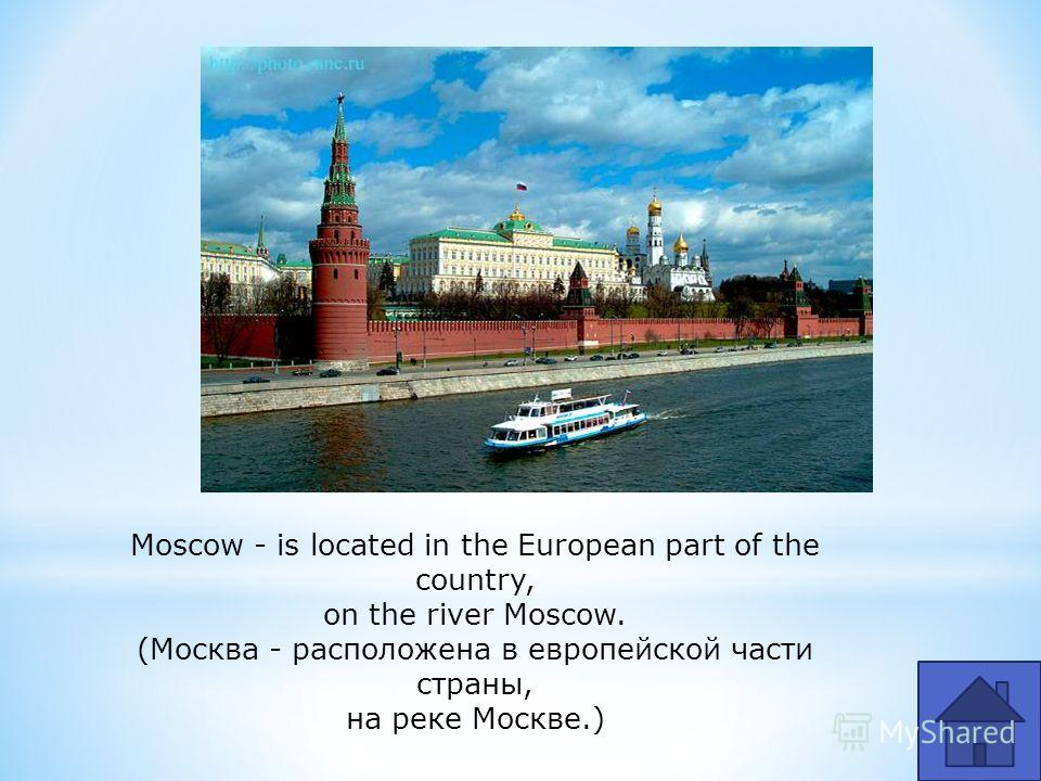 Moscow - is located in the European part of the country, on the river Moscow. (Москва - расположена в европейской части страны, на реке Москве.)