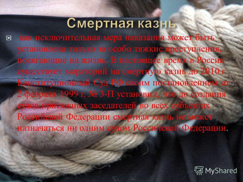 как исключительная мера наказания может быть установлена только за особо тяжкие преступления, посягающие на жизнь. В настоящее время в России существует мораторий на смертную казнь до 2010 г. Конституционный Суд РФ своим постановлением от 2 февраля 1