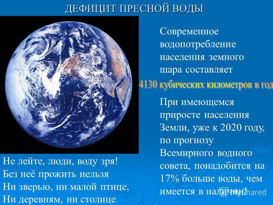 Не лейте, люди, воду зря! Без неё прожить нельзя Ни зверью, ни малой птице, Ни деревням, ни столице. При имеющемся приросте населения Земли, уже к 2020 году, по прогнозу Всемирного водного совета, понадобится на 17% больше воды, чем имеется в наличии