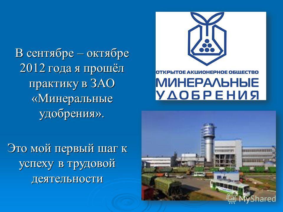В сентябре – октябре 2012 года я прошёл практику в ЗАО «Минеральные удобрения». Это мой первый шаг к успеху в трудовой деятельности