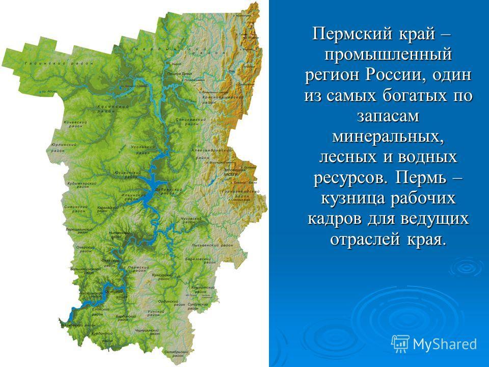 Пермский край – промышленный регион России, один из самых богатых по запасам минеральных, лесных и водных ресурсов. Пермь – кузница рабочих кадров для ведущих отраслей края. Пермский край – промышленный регион России, один из самых богатых по запасам