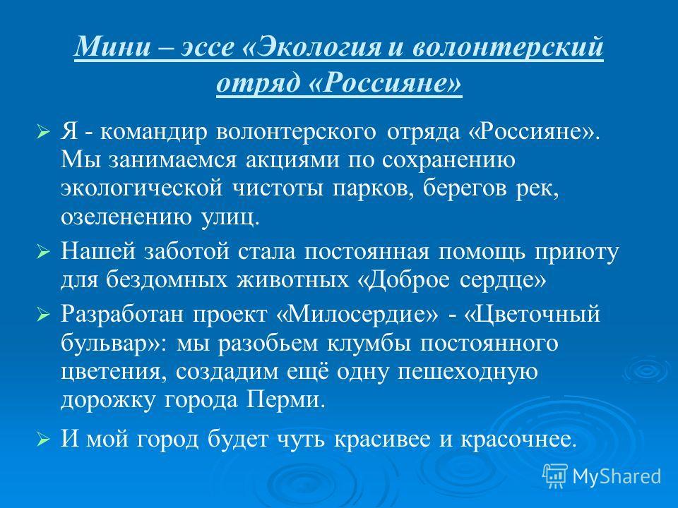 Мини – эссе «Экология и волонтерский отряд «Россияне» Я - командир волонтерского отряда «Россияне». Мы занимаемся акциями по сохранению экологической чистоты парков, берегов рек, озеленению улиц. Нашей заботой стала постоянная помощь приюту для бездо