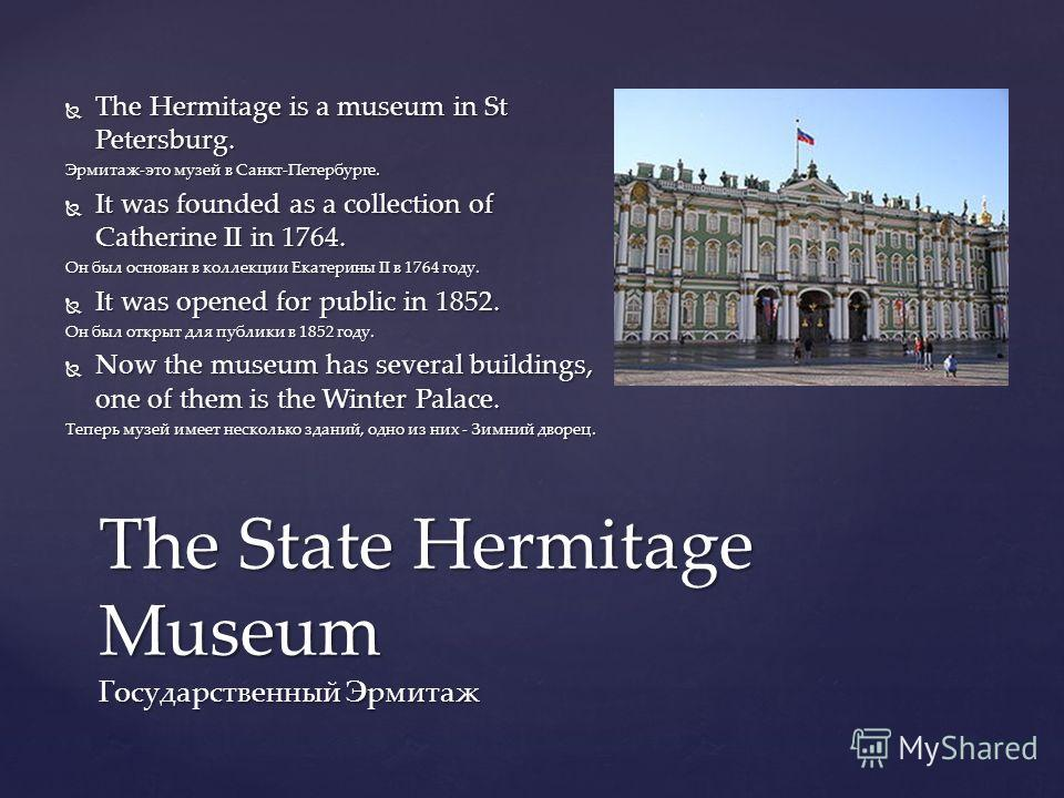 The Hermitage is a museum in St Petersburg. The Hermitage is a museum in St Petersburg. Эрмитаж-это музей в Санкт-Петербурге. It was founded as a collection of Catherine II in 1764. It was founded as a collection of Catherine II in 1764. Он был основ