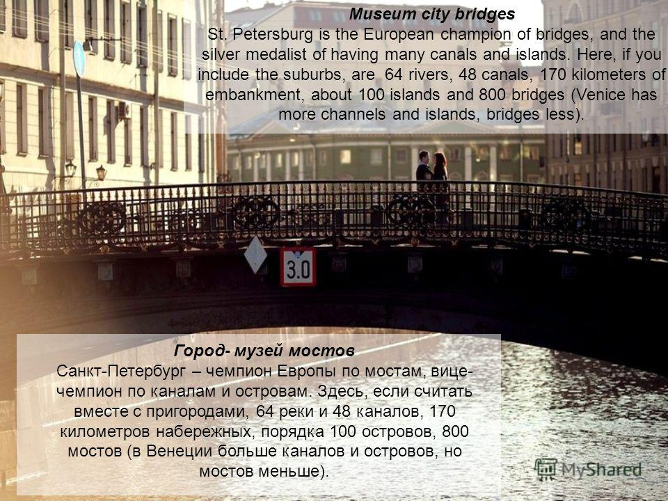 Museum city bridges St. Petersburg is the European champion of bridges, and the silver medalist of having many canals and islands. Here, if you include the suburbs, are 64 rivers, 48 canals, 170 kilometers of embankment, about 100 islands and 800 bri