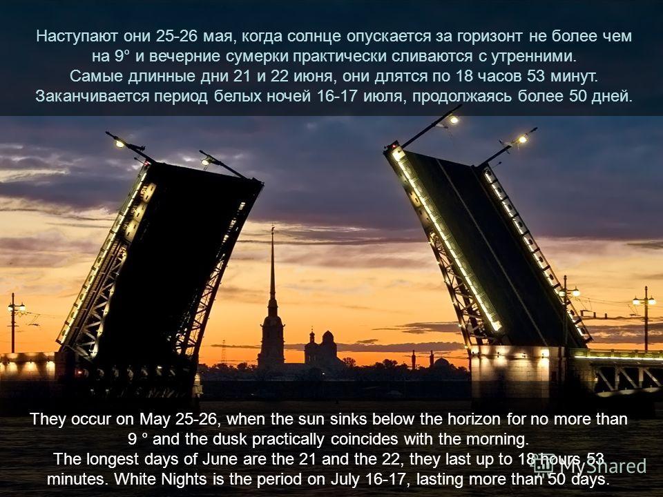 Наступают они 25-26 мая, когда солнце опускается за горизонт не более чем на 9° и вечерние сумерки практически сливаются с утренними. Самые длинные дни 21 и 22 июня, они длятся по 18 часов 53 минут. Заканчивается период белых ночей 16-17 июля, продол